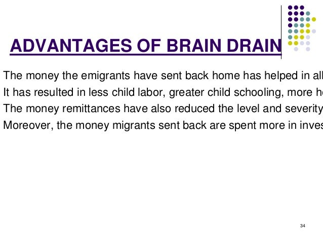 34  ADVANTAGES OF BRAIN DRAIN  The money the emigrants have sent back home has helped in alleviating It has resulted in le...