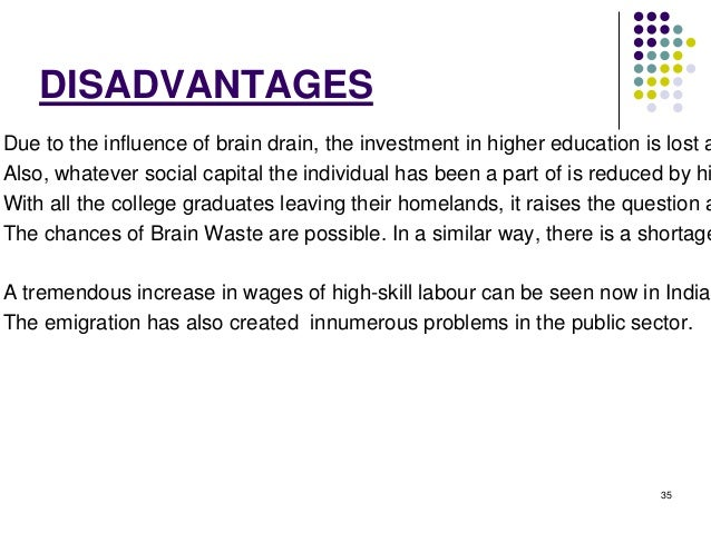 35  DISADVANTAGES  Due to the influence of brain drain, the investment in higher education is lost as Also, whatever socia...