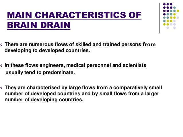 MAIN CHARACTERISTICS OF  BRAIN DRAIN   There are numerous flows of skilled and trained persons from  developing to develo...