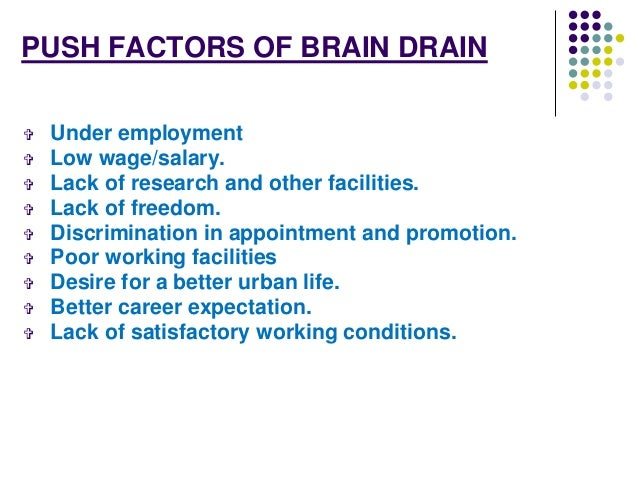 PUSH FACTORS OF BRAIN DRAIN   Under employment   Low wage/salary.   Lack of research and other facilities.   Lack of f...
