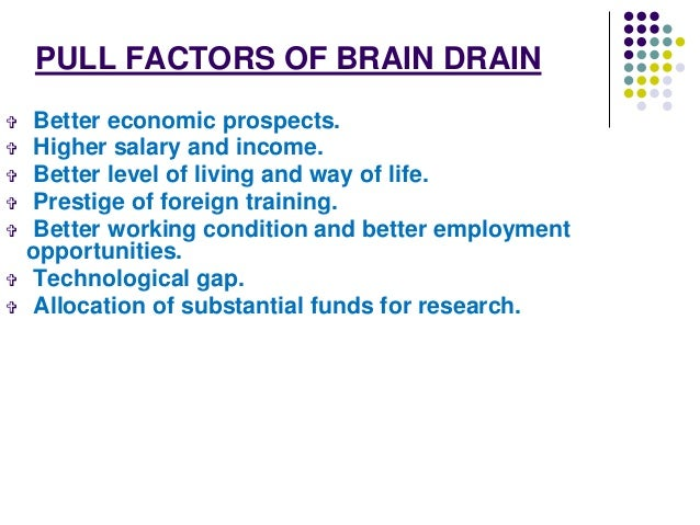 "the push factors of brain drain Another example might be the ""brain drain"" to america that occurred in the latter  half of  economic push factors tend to be the exact reversal of the pull factors."