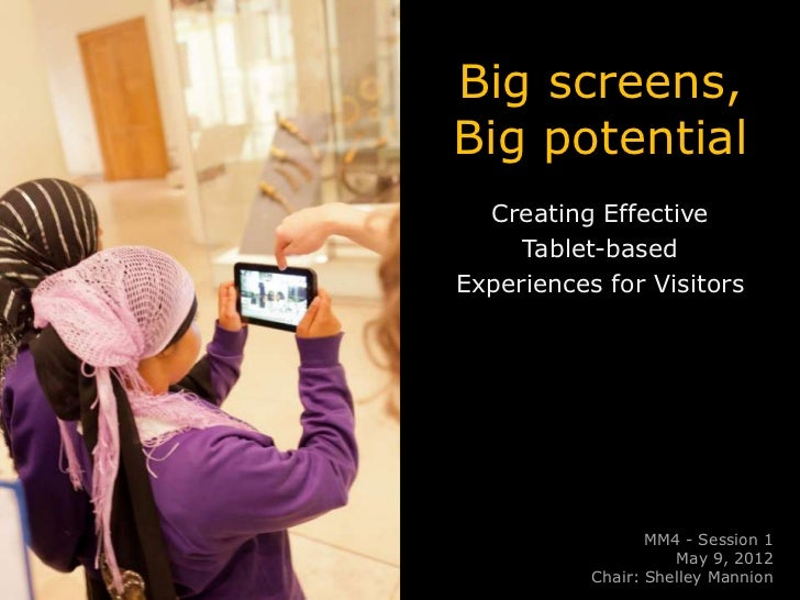 Big screens,Big potential  Creating Effective     Tablet-basedExperiences for Visitors                  MM4 - Session 1   ...