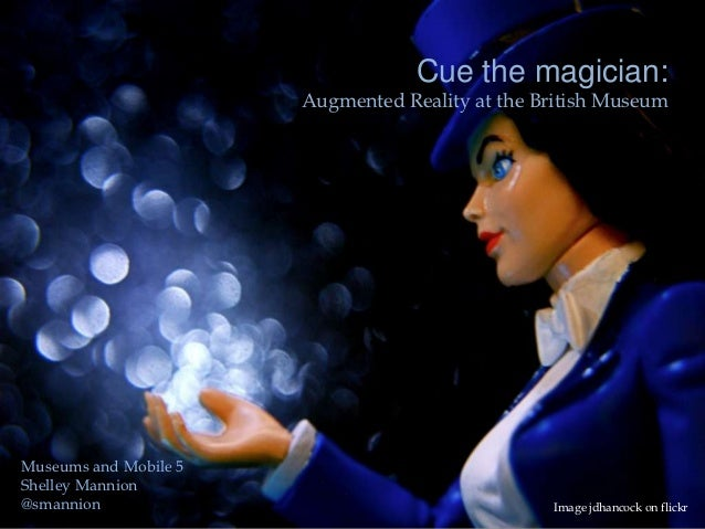 Cue the magician:                       Augmented Reality at the British MuseumMuseums and Mobile 5Shelley Mannion@smannio...