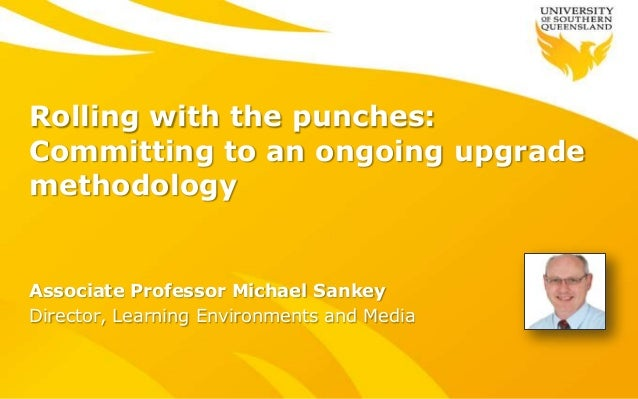 Rolling with the punches: Committing to an ongoing upgrade methodology Associate Professor Michael Sankey Director, Learni...