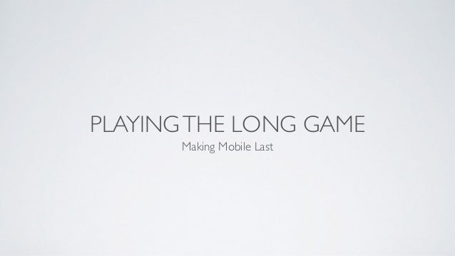 PLAYINGTHE LONG GAME Making Mobile Last