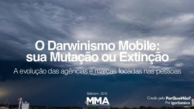 A evolução das agências e marcas focadas nas pessoas O Darwinismo Mobile: IgorSaraiva Criado pela Por sua Mutação ou Extin...