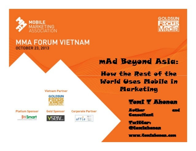 mAd Beyond Asia: How the Rest of the World Uses Mobile in Marketing Tomi T Ahonen Author Consultant  and  Twitter: @tomiah...