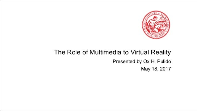 The Role of Multimedia to Virtual Reality Presented by Ox H. Pulido May 18, 2017