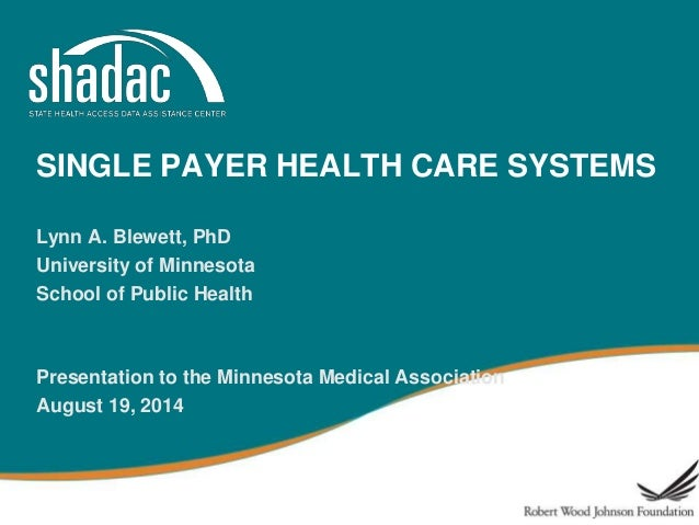 SINGLE PAYER HEALTH CARE SYSTEMS Lynn A. Blewett, PhD University of Minnesota School of Public Health Presentation to the ...