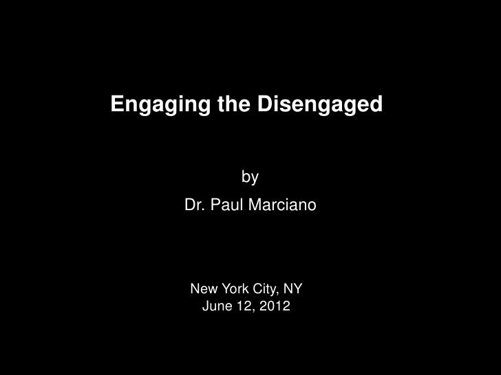 Engaging the Disengaged             by      Dr. Paul Marciano      New York City, NY       June 12, 2012