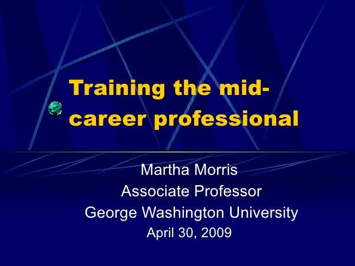 Training the mid- career professional Martha Morris Associate Professor George Washington University April 30, 2009