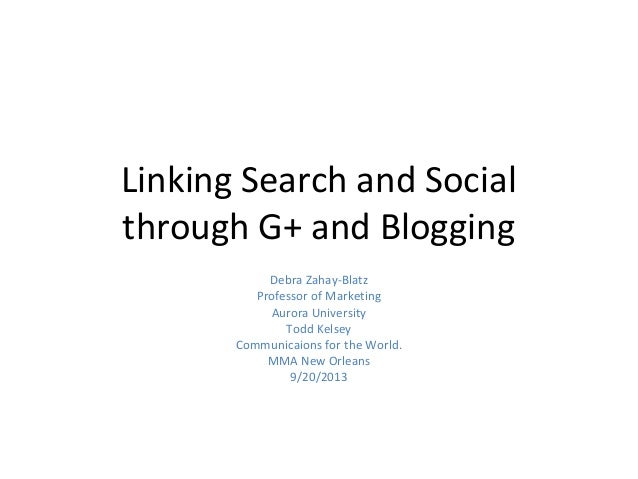 Linking Search and Social through G+ and Blogging Debra Zahay-Blatz Professor of Marketing Aurora University Todd Kelsey C...