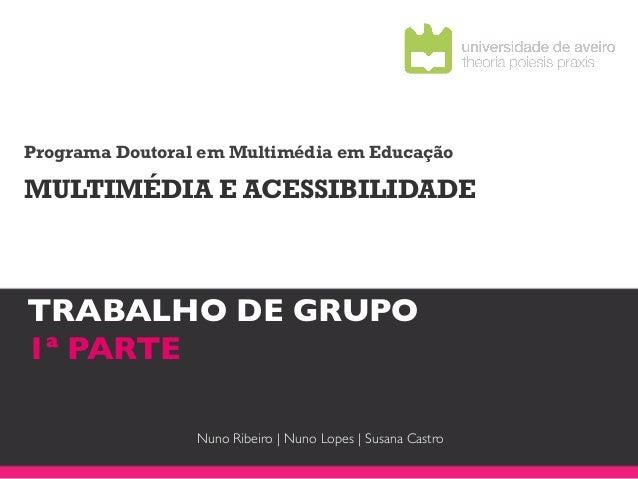 Programa Doutoral em Multimédia em EducaçãoMULTIMÉDIA E ACESSIBILIDADETRABALHO DE GRUPO !1ª PARTE!                 Nuno Ri...