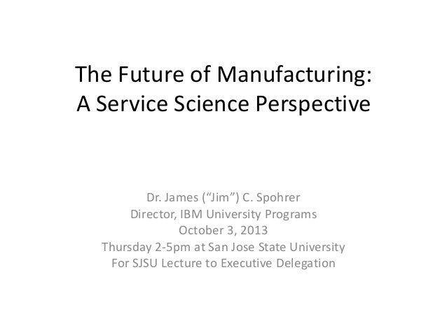 "The Future of Manufacturing: A Service Science Perspective Dr. James (""Jim"") C. Spohrer Director, IBM University Programs ..."
