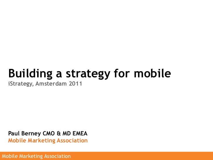 Building a strategy for mobile  iStrategy, Amsterdam 2011  Paul Berney CMO & MD EMEA  Mobile Marketing AssociationMobile M...