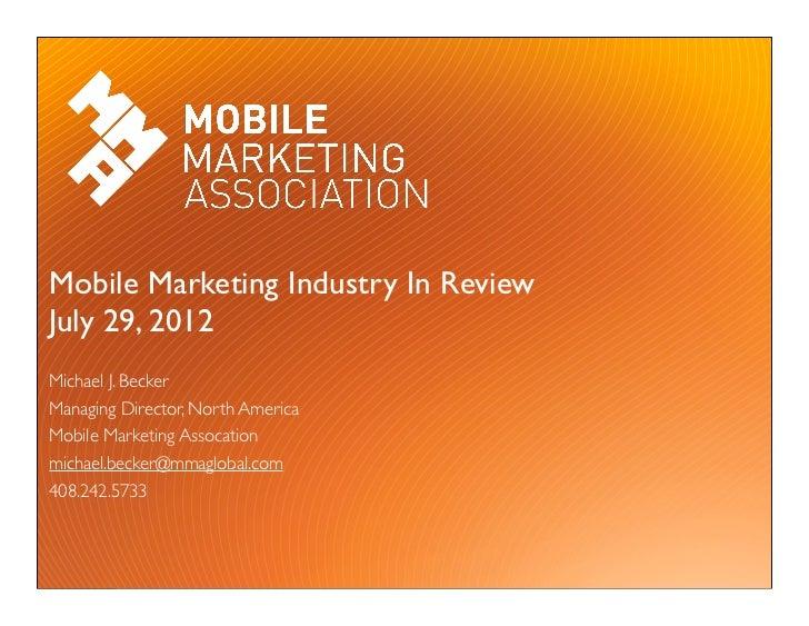 Mobile Marketing Industry In ReviewJuly 29, 2012Michael J. BeckerManaging Director, North AmericaMobile Marketing Assocati...