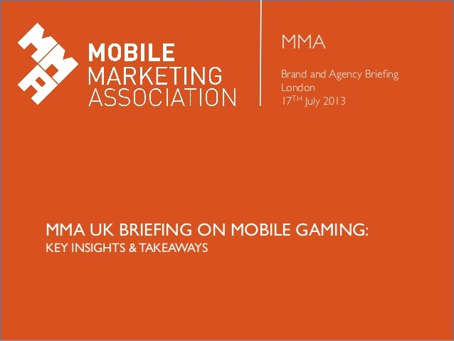 MMA	  	  Brand and Agency Briefing 	  London 	  17TH July 2013	  MMA UK BRIEFING ON MOBILE GAMING:	  KEY INSIGHTS & TAKEAWA...
