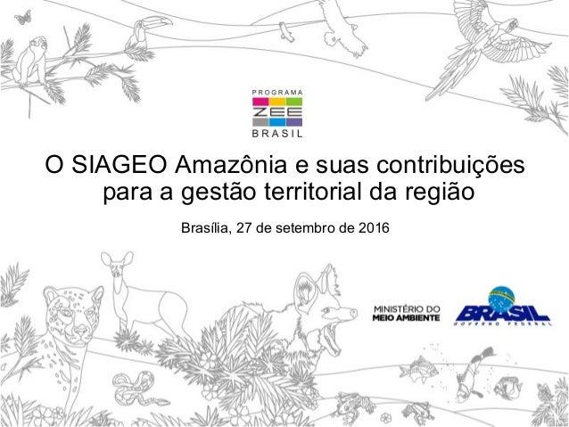 O SIAGEO Amazônia e suas contribuições para a gestão territorial da região Brasília, 27 de setembro de 2016