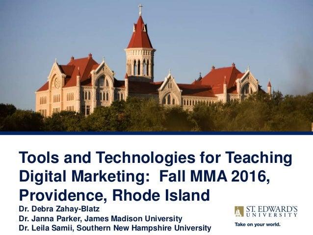 Tools and Technologies for Teaching Digital Marketing: Fall MMA 2016, Providence, Rhode Island Dr. Debra Zahay-Blatz Dr. J...