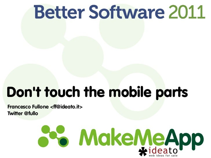 Dont touch the mobile partsFrancesco Fullone <ff@ideato.it>Twitter @fullo