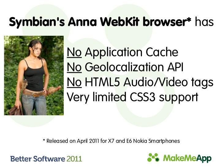 Symbians Anna WebKit browser* has              No Application Cache              No Geolocalization API              No HT...