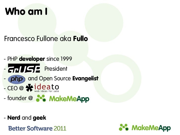 Who am IFrancesco Fullone aka Fullo- PHP developer since 1999-               President-         and Open Source Evangelist...