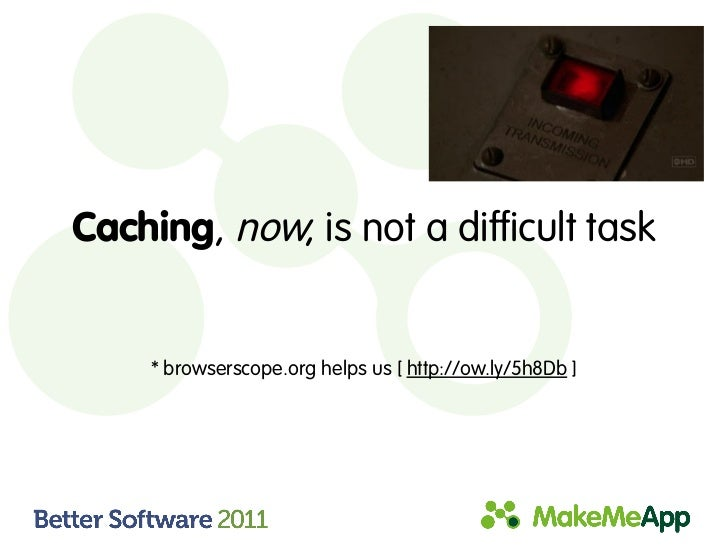Caching, now, is not a difficult task     * browserscope.org helps us [ http://ow.ly/5h8Db ]