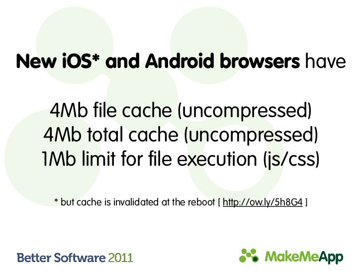 New iOS* and Android browsers have   4Mb file cache (uncompressed)  4Mb total cache (uncompressed)  1Mb limit for file exe...