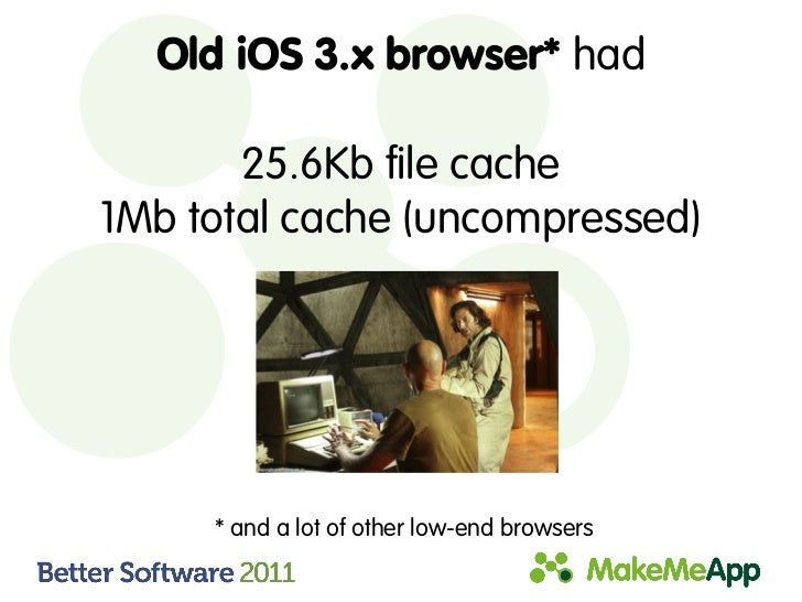 Old iOS 3.x browser* had       25.6Kb file cache1Mb total cache (uncompressed)     * and a lot of other low-end browsers