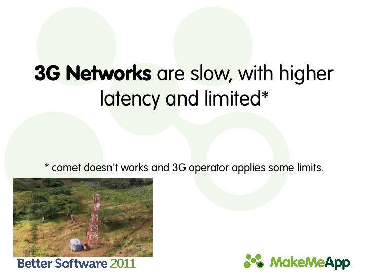 3G Networks are slow, with higher      latency and limited* * comet doesnt works and 3G operator applies some limits.