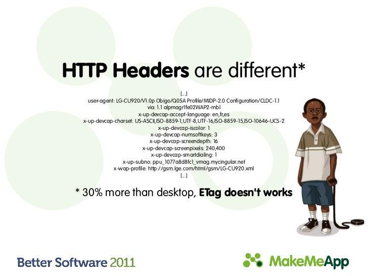 HTTP Headers are different*                                            [...]    user-agent: LG-CU920/V1.0p Obigo/Q05A Prof...