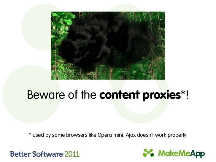 Beware of the content proxies*!* used by some browsers like Opera mini. Ajax doesnt work properly