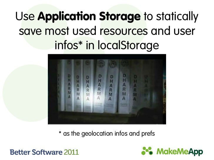 Use Application Storage to staticallysave most used resources and user      infos* in localStorage        * as the geoloca...