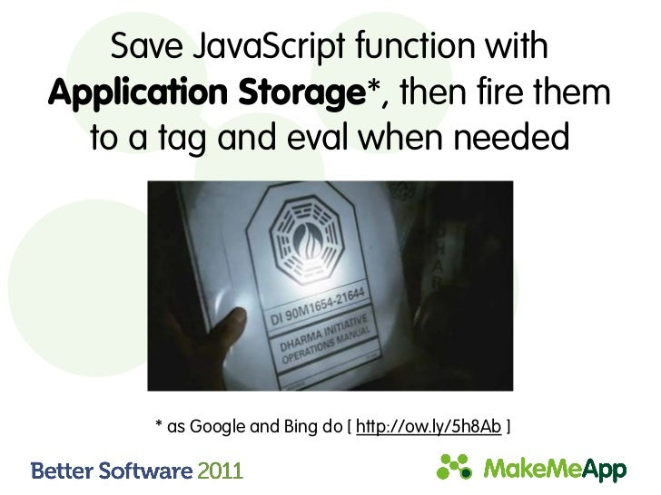 Save JavaScript function withApplication Storage*, then fire them  to a tag and eval when needed      * as Google and Bing...