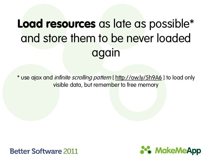 Load resources as late as possible* and store them to be never loaded               again* use ajax and infinite scrolling...