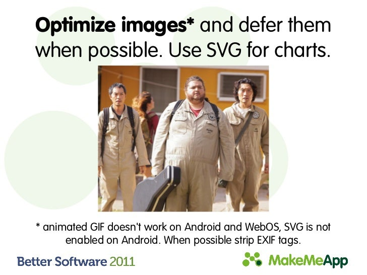 Optimize images* and defer themwhen possible. Use SVG for charts.* animated GIF doesnt work on Android and WebOS, SVG is n...