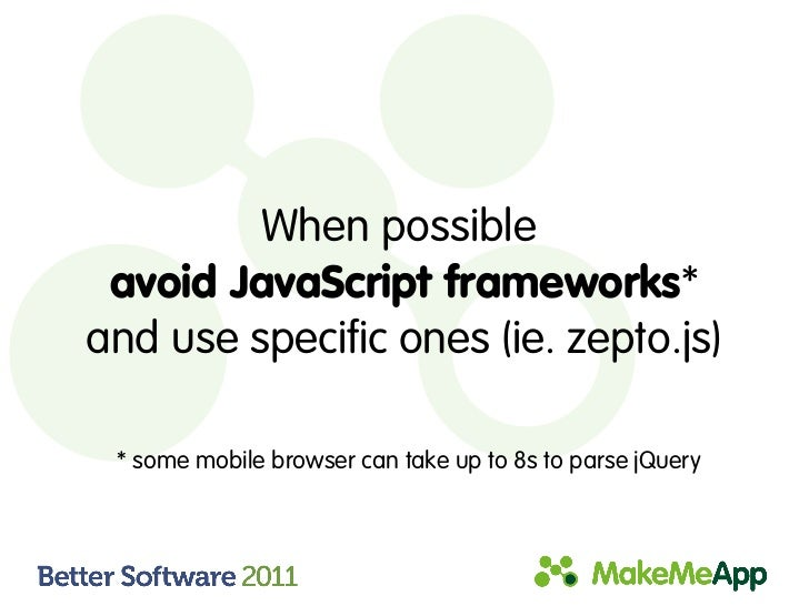 When possible avoid JavaScript frameworks*and use specific ones (ie. zepto.js) * some mobile browser can take up to 8s to ...