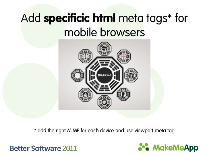 Add specificic html meta tags* for        mobile browsers* viewport, media=handheld, MobileOptimized, HandheldFriendly    ...