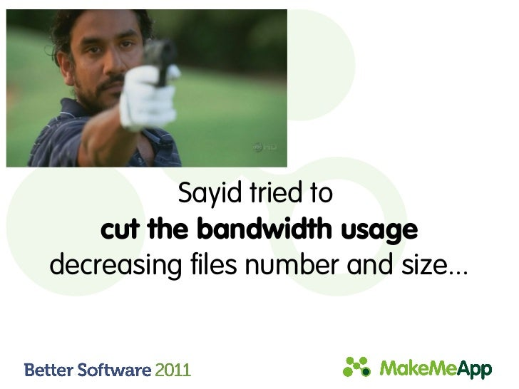 Sayid tried to    cut the bandwidth usagedecreasing files number and size...