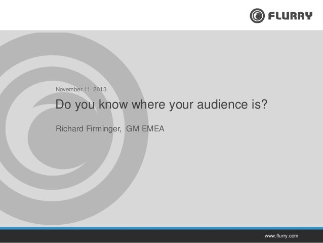 November 11, 2013  Do you know where your audience is? Richard Firminger, GM EMEA  www.flurry.com