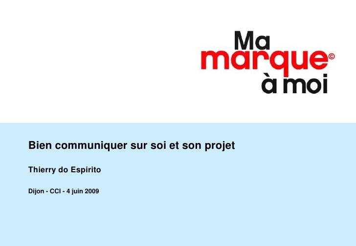 Bien communiquer sur soi et son projet  Thierry do Espirito  Dijon - CCI - 4 juin 2009