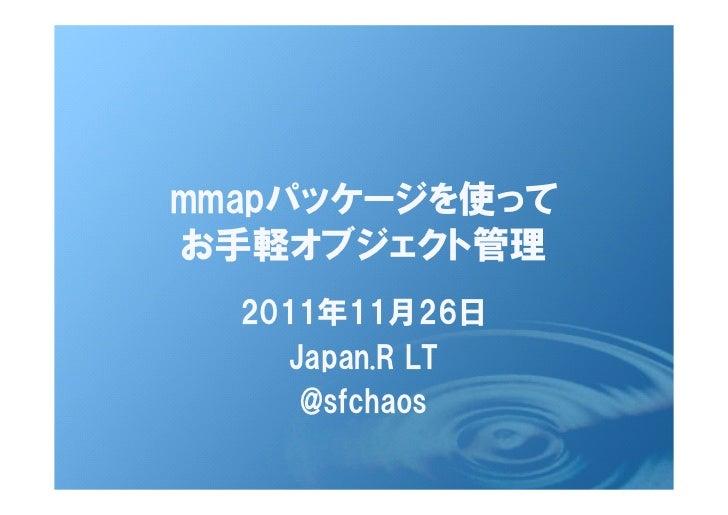 mmapパッケージを使ってお手軽オブジェクト管理  2011年11月26日     Japan.R LT      @sfchaos