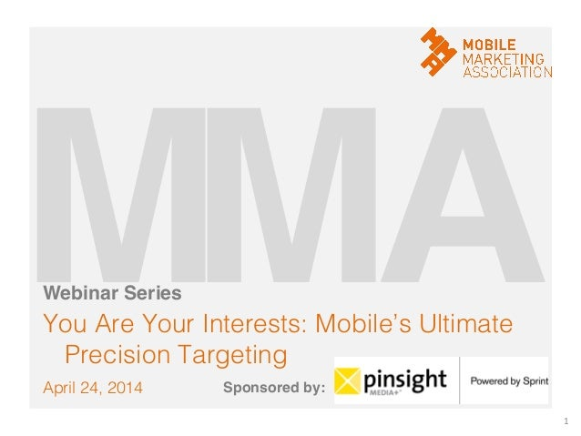 April 24, 2014! You Are Your Interests: Mobile's Ultimate Precision Targeting! 1   M!A!M!Webinar Series! Sponsored by:!