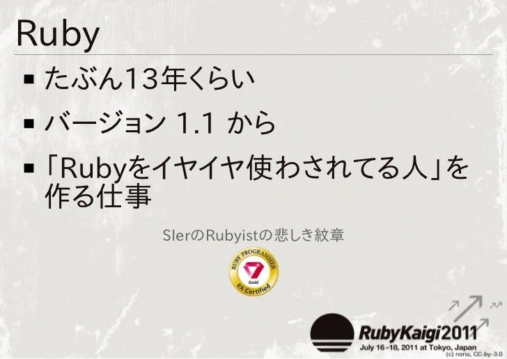 Ruby たぶん13年くらい バージョン 1.1 から 「Rubyをイヤイヤ使わされてる人」を 作る仕事       SIerのRubyistの悲しき紋章