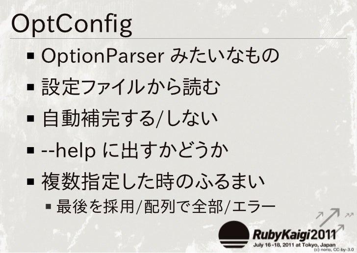 OptConfig  OptionParser みたいなもの  設定ファイルから読む  自動補完する/しない  --help に出すかどうか  複数指定した時のふるまい   最後を採用/配列で全部/エラー