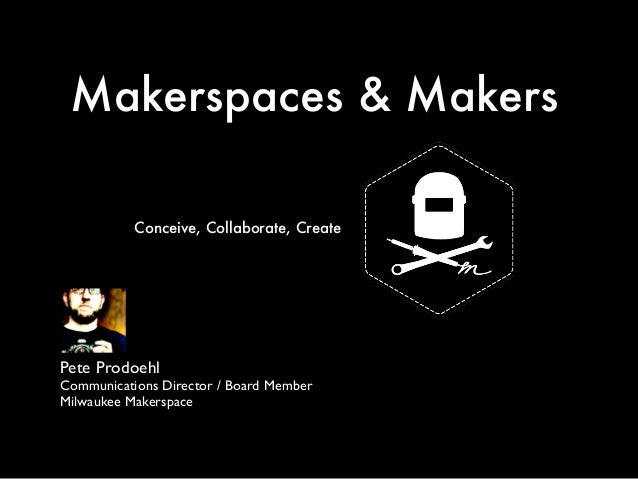 Makerspaces & Makers  Conceive, Collaborate, Create  Pete Prodoehl  Communications Director / Board Member  Milwaukee Make...
