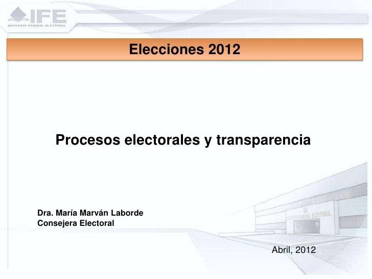 Elecciones 2012    Procesos electorales y transparenciaDra. María Marván LabordeConsejera Electoral                       ...