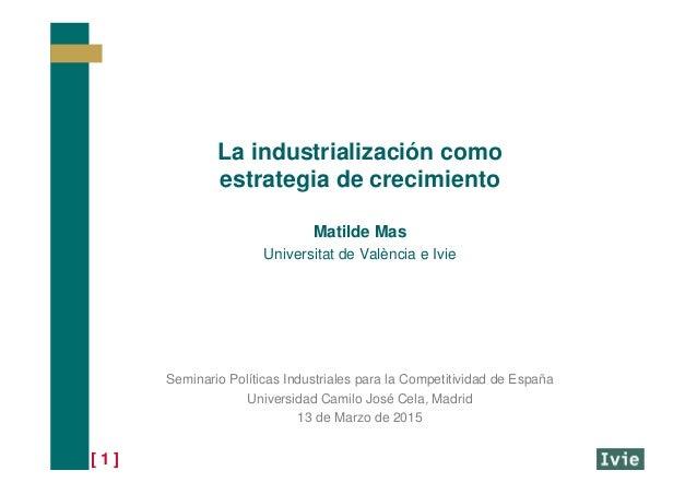 [ 1 ] La industrialización como estrategia de crecimiento Matilde Mas Universitat de València e Ivie Seminario Políticas I...