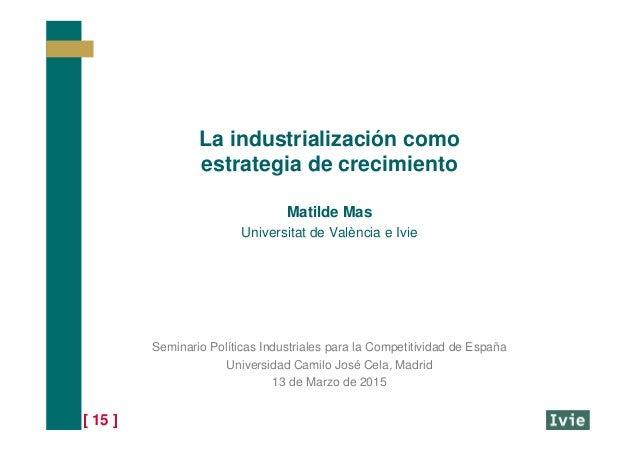 [ 15 ] La industrialización como estrategia de crecimiento Matilde Mas Universitat de València e Ivie Seminario Políticas ...