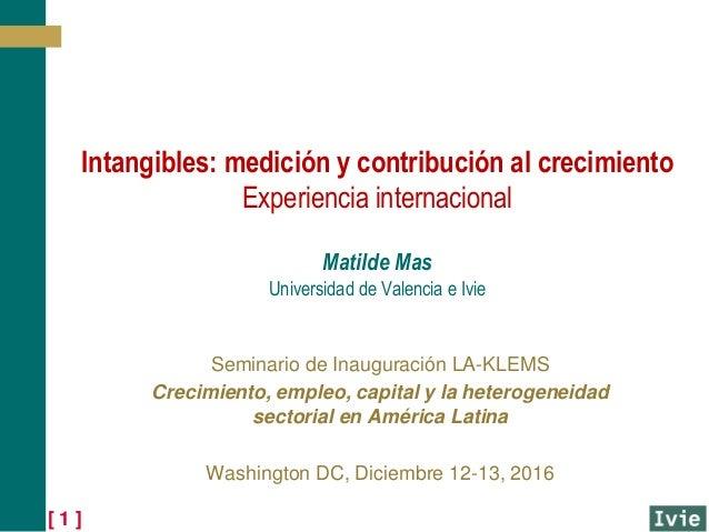 [ 1 ] Intangibles: medición y contribución al crecimiento Experiencia internacional Matilde Mas Universidad de Valencia e ...